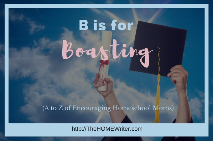 B is for Boasting: A to Z of Encouraging Homeschool Moms