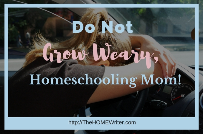 Do Not Grow Weary, Homeschooling Mom!