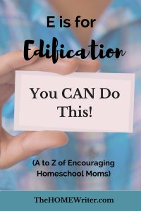 E is for Edification (A to Z of Encouraging Homeschool Moms)