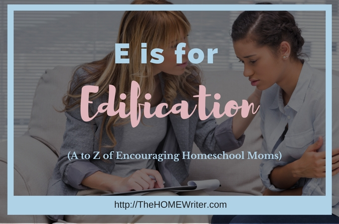 E is for Edification: A to Z of Encouraging Homeschool Moms