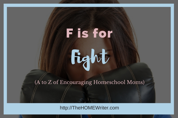 F is for Fight: A to Z of Encouraging Homeschool Moms