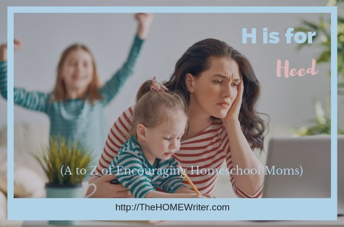 H is for Heed. God will heed your voice, Homeschool Mom!
